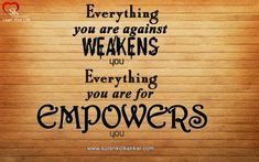 """Everything you are against weakens you; Everything you are for empowers you"""