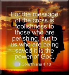1 Corinthians 1:18    For the preaching of the cross is to them that perish foolishness; but unto us