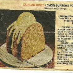 Duncan Hines Lemon Supreme Pound Cake: This is an Old recipe I saved from a magazine, years ago. I had tried to get a copy of it from you, but you had never heard of it. I found the recipe.  The picture and recipe accompanying is your actual magazine article.