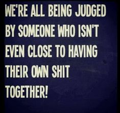 Yep! Get your own shit together before you criticize me...