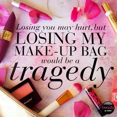Losing you may hurt, but losing my make-up bag would be a TRAGEDY #makeup #love #quotes