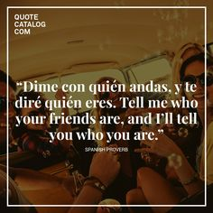 """""""Dime con quién andas, y te diré quién eres. Tell me who your friends are, and I'll tell you who you are."""" - Spanish Proverb  Follow us on Facebook: www.facebook.com/QuoteCatalog"""