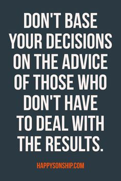 Don't base your desicions on the advice of those who don't have to deal with the results.