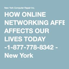 HOW ONLINE NETWORKING AFFECTS OUR LIVES TODAY -1-877-778-8342 - New York Computer Repair Inc.