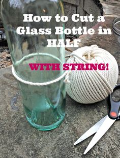 Learn how to cut a glass bottle in half with string for your next upcycled crafts project.