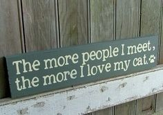 True! Haha the more people I meet, the more I love my cat.