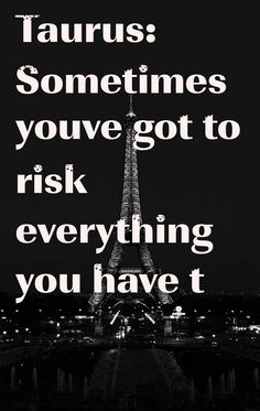 Taurus: Sometimes youve got to risk everything you have t #ZodiacSigns