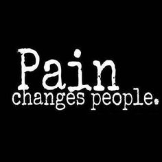 Pain changes people.