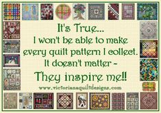 It's True...I won't be able to make every quilt pattern I collect. It doesn't matter - They inspire me!!