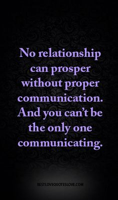 No relationship can prosper without proper communication. And you can't be the only one communicating.