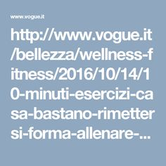 http://www.vogue.it/bellezza/wellness-fitness/2016/10/14/10-minuti-esercizi-casa-bastano-rimettersi-forma-allenare-glutei-addominali-co/?utm_source=facebook&utm_medium=cpc&utm_campaign=PPA_Esercizi_a_casa