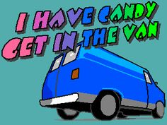 I have candy... Get in the van!