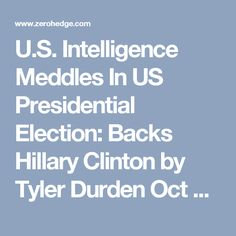 U.S. Intelligence Meddles In US Presidential Election: Backs Hillary Clinton   by Tyler Durden Oct 10, 2016 10:01 PM