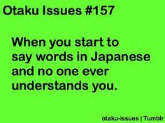 "Otaku Issues #157 - The word that I use most is, ""kawaii"". One time, a guy in my class knew what I was saying. I still don't know how though because he doesn't have any interest in Japan related things whatsoever and if he did know some Japanese words, that would be the most random word for him to know."