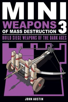 Mini Weapons of Mass Destruction 3: Build Siege Weapons of the Dark Ages by John Austin