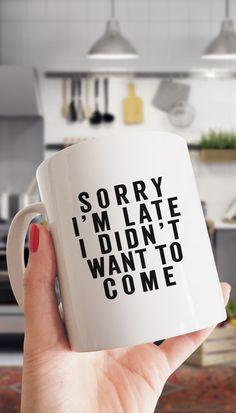 Sorry I'm Late I Didn't Want To Come Funny Coffee Mug