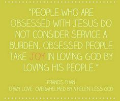 """Conviction: """"People who are obsessed with Jesus do not consider service a burden.  Obsessed people take JOY in loving God by loving His people.""""  -Francis Chan"""