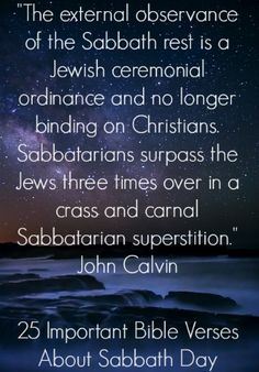 """The external observance of the Sabbath rest is a Jewish ceremonial ordinance and no longer binding on Christians. Sabbatarians surpass the Jews three times over in a crass and carnal Sabbatarian superstition."" John Calvin Check Out 25 Important Bible Verses About The Sabbath Day"