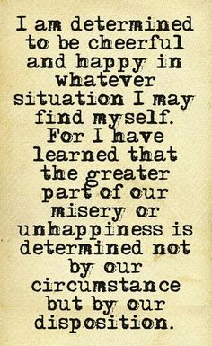 The greater part of our misery or unhappiness is determined not by our circumstance but by our disposition.
