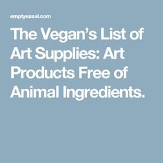 The Vegan's List of Art Supplies: Art Products Free of Animal Ingredients.