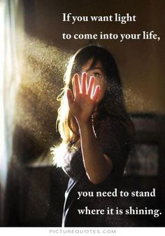"""""""If you want light to come into your life, you need to stand where it is shining."""""""