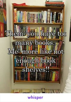 Them: you have too many books.. Me: more like not enough book shelves!!