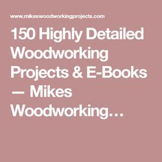 150 Highly Detailed Woodworking Projects & E-Books — Mikes Woodworking…