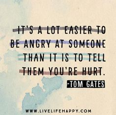 It's a lot easier to be angry at someone than it is to tell them you're hurt. -Tom Gates