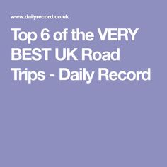 Top 6 of the VERY BEST UK Road Trips - Daily Record