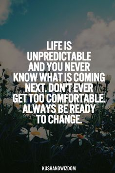 Life is unpredictable and you never know what is coming next.