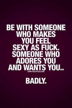 Be with someone who makes you feel sexy as fuck. Someone who adores you and wants you.. Badly. ❤ It's so important to be with someone who makes you feel good in every single way possible. And that includes feeling sexy. The person you are together with should make you feel sexy as fuck. And that person should also adore you and want you.. Badly. ❤ #relationshipquotes #sexyasfuck #quotestoliveby