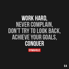 Work HardNever complain, don't try to look back, achieve your goals, conquer!http://www.gymaholic.co