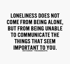 Well said and so true. Where loneliness starts... When you're unable to speak, or share the silence, with a kindred spirit.