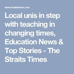 Local unis in step with teaching in changing times, Education News & Top Stories - The Straits Times