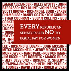 Every Republican Senator voted No to equal pay for women.  Vote them out.