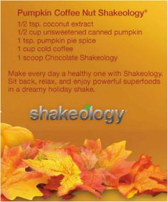 Fall Shakeology Recipes: Pumpkin Coffee Nut Recipe: Harvest Moon Recipe:  1 scoop Greenberry Shakeology,  ½ cup blackberries,  ½ cup orange juice,  ½ cup water .    Apple Pie Recipe:  1 scoop Chocolate Shakeology,  ¼ tsp. cinnamon,  ½ cup water,  ½ cup apple juice.