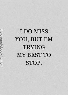 i do miss you, but i'm trying my best to stop