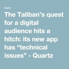 """The Taliban's quest for a digital audience hits a hitch: its new app has """"technical issues"""" - Quartz"""