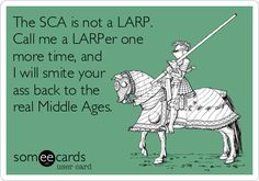 The SCA is not a LARP. Call me a LARPer one more time, and I will smite your ass back to the real Middle Ages.