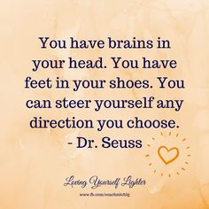 You have brains in your head. You have feet in your shoes. You can steer yourself any direction you choose.