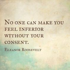 """No one can make you feel inferior without your consent."" - Eleanor Roosevelt"
