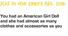 Still have all 3 of mine. When my mom told me I could pick any where in the world to take a trip to, I chose Chicago (and she let me choose this as a 5th grader) so that we could go together, just us, and see the American Girl Doll Factory.  Do I regret it? Not a single bit