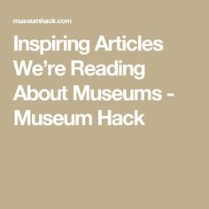 Inspiring Articles We're Reading About Museums - Museum Hack