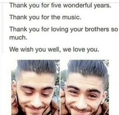 Farewell Zayn. I love you so much. Never forget what you've become. You've had a once in a life time event and you made it the fullest. Good work. Thank you Zayn. Thanks you for everything. You mean the world to me. ❤️