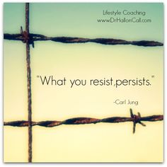 What you resist, persists. ~~Carl Jung. A difficult concept to accept, not in theory, but in practice.