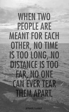 When 2people are ment for eachother, No time is too ling, No distance is too far, No one can ever tear them apart.