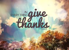 Live in thanksgiving daily! In everything give thanks.