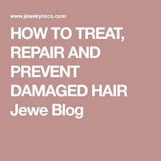 HOW TO TREAT, REPAIR AND PREVENT DAMAGED HAIR Jewe Blog