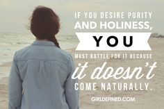 """""""If you desire purity and holiness, you must battle for it because it doesn't come naturally."""" -GirlDefined"""