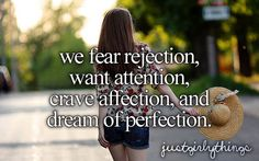We Fear Rejection, Want Attention, Crave Affection & Dream Of Perfection. -Just Girly Things <3